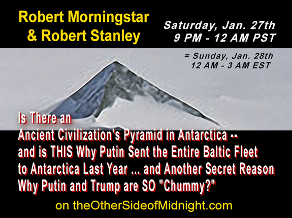 "2018/01/27 – Robert Morningstar & Robert Stanley – Is There an Ancient Civilization's Pyramid in Antarctica — and is THIS Why Putin Sent the Entire Baltic Fleet to Antarctica Last Year … and Another Secret Reason Why Putin and Trump are SO ""Chummy?"" /  John Francis  & Michelle Belmont"