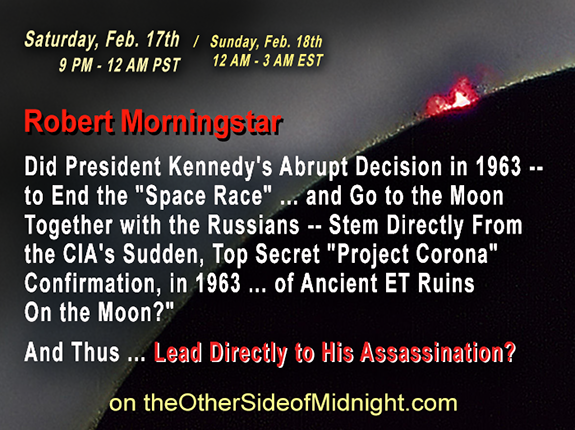"2018/02/17 – Robert Morningstar – Did President Kennedy's Abrupt Decision in 1963 — to End the ""Space Race"" … and Go to the Moon Together with the Russians — Stem Directly From the CIA's Sudden, Top Secret ""Project Corona"" Confirmation, in 1963 … of Ancient ET Ruins On the Moon?""  And Thus … Lead Directly to His Assassination?"